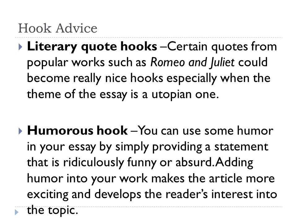 hook of an essay A good hook for an essay would be an interesting quote a good quote to use is one said by a highly reputable person, and it should be relevant to the topic of the essay.
