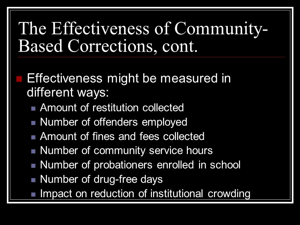 the effectiveness of community based corrections program Corrections & reentry the program aims to reduce recidivism of high-risk probationers by assigning them to intensive supervision by an officer with a reduced caseload and through the use of evidence-based practices the program is rated effective the treatment group subjects were arrested.