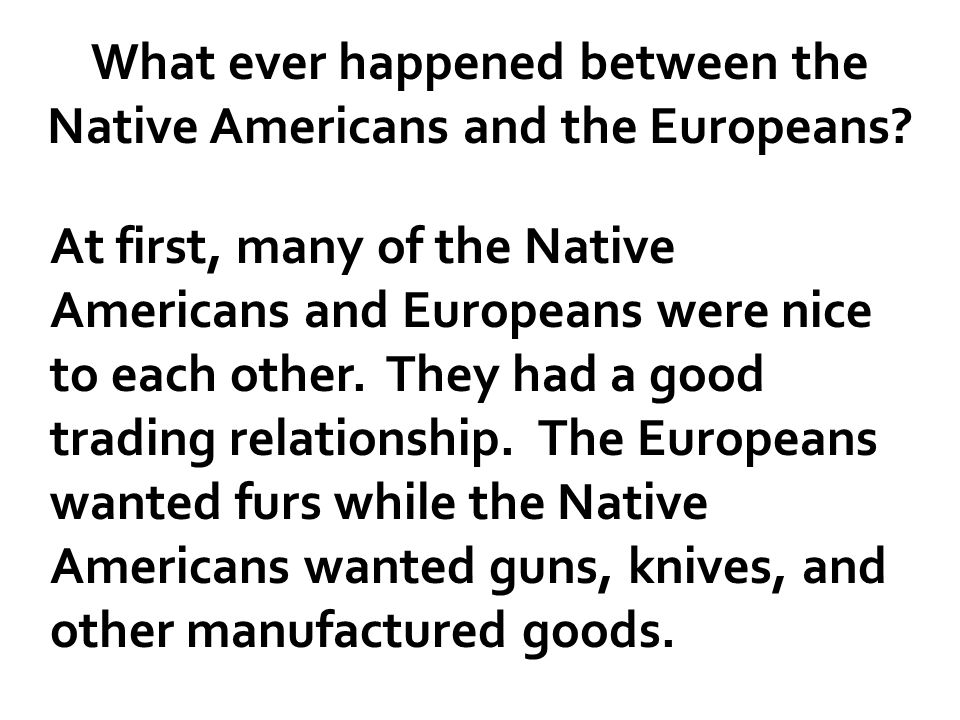 """an overview of the relationship between the natives and the europeans The capacity of native people and communities to directly resist, blunt, or evade  colonial  summary and keywords  since europeans who brought pathogens  to the western hemisphere did not do so with the  of """"state-led"""") genocides, """" relations of genocide,"""" and a """"logic of elimination"""" inherent to settler colonialism."""