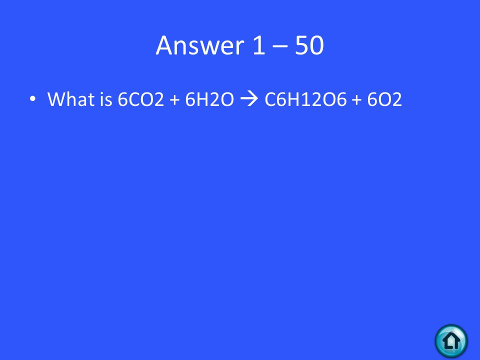 Answer 1 – 50 What is 6CO2 + 6H2O  C6H12O6 + 6O2