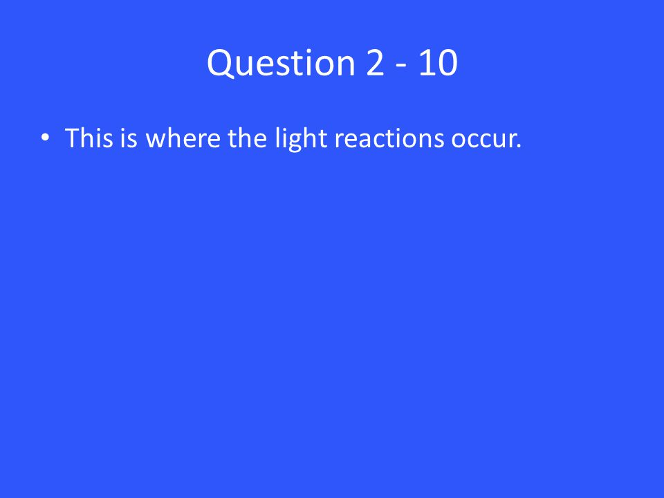Question 2 - 10 This is where the light reactions occur.