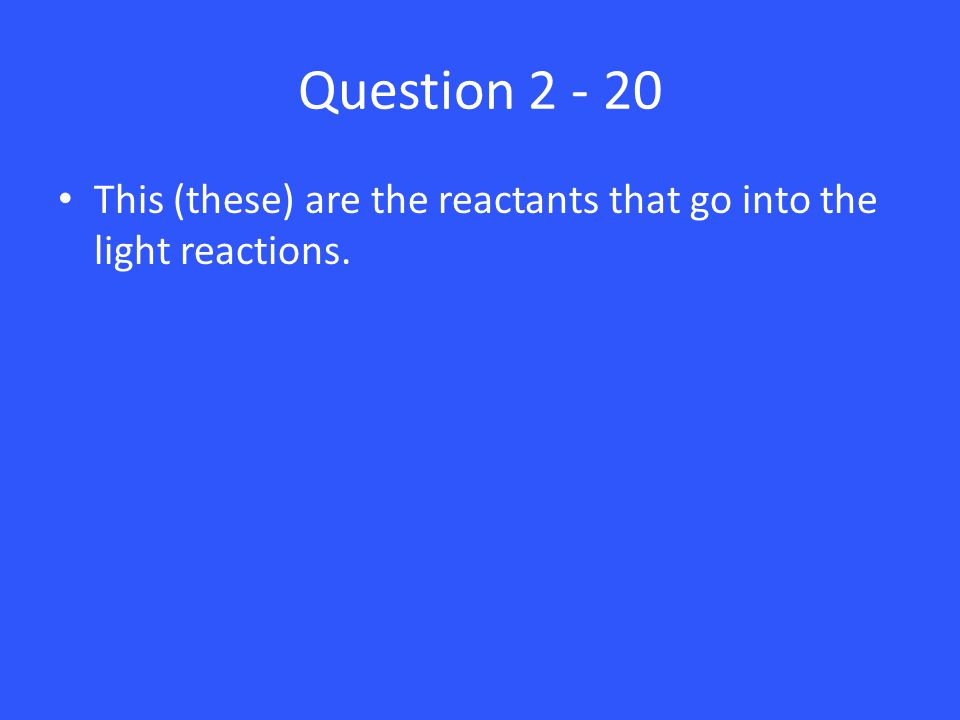 Question 2 - 20 This (these) are the reactants that go into the light reactions.