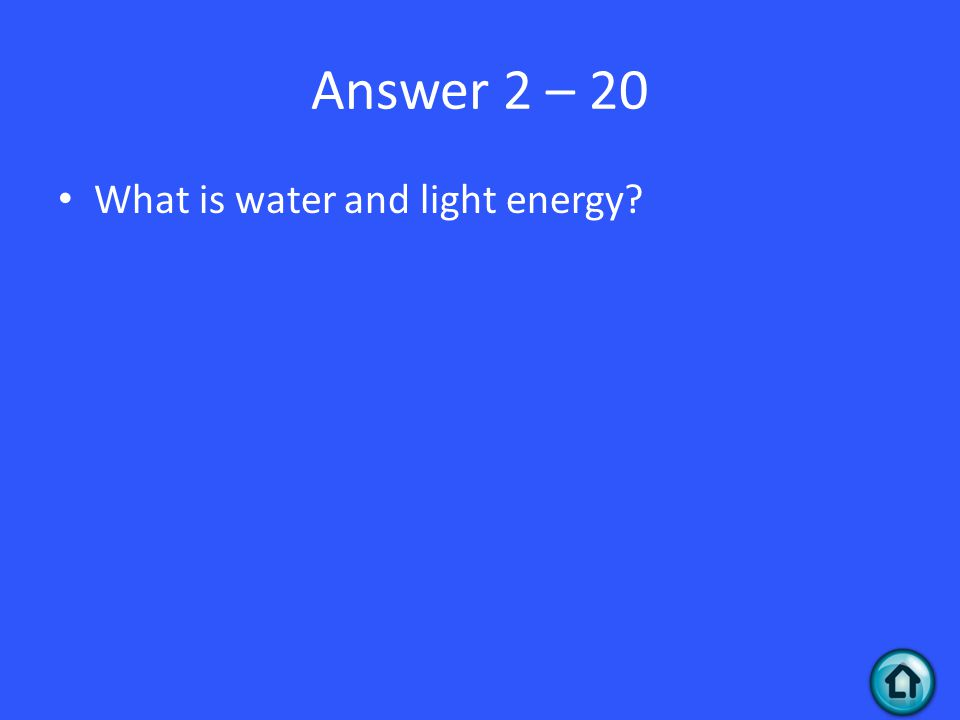 Answer 2 – 20 What is water and light energy