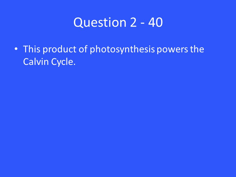 Question 2 - 40 This product of photosynthesis powers the Calvin Cycle.