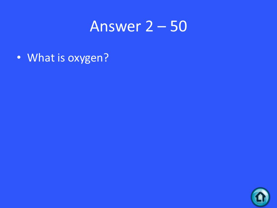 Answer 2 – 50 What is oxygen