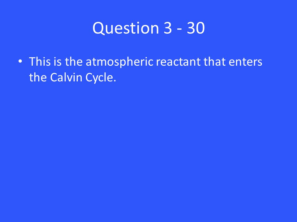 Question 3 - 30 This is the atmospheric reactant that enters the Calvin Cycle.