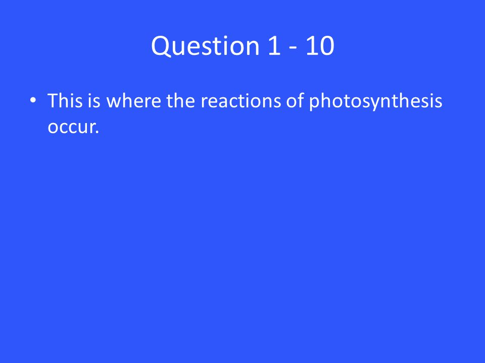 Question 1 - 10 This is where the reactions of photosynthesis occur.