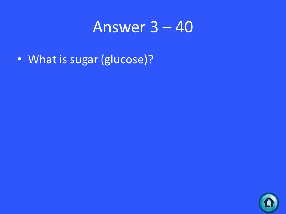 Answer 3 – 40 What is sugar (glucose)