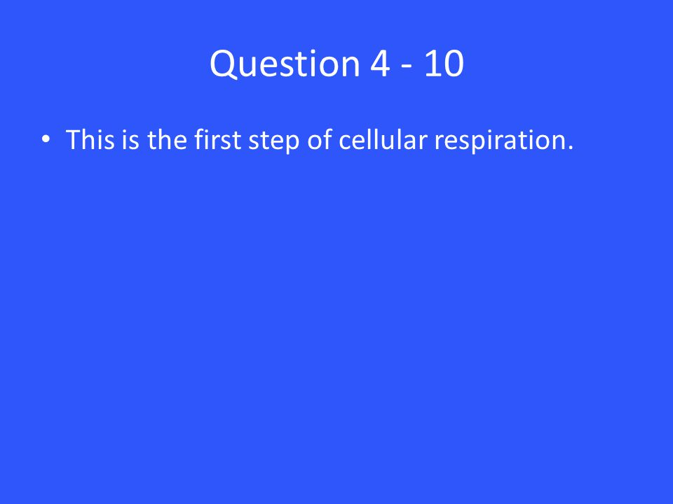 Question 4 - 10 This is the first step of cellular respiration.