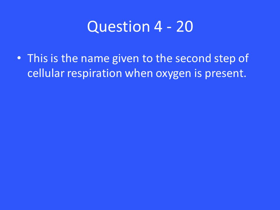 Question 4 - 20 This is the name given to the second step of cellular respiration when oxygen is present.
