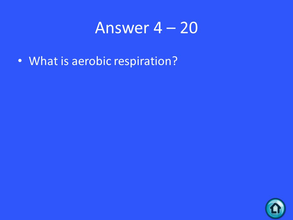 Answer 4 – 20 What is aerobic respiration