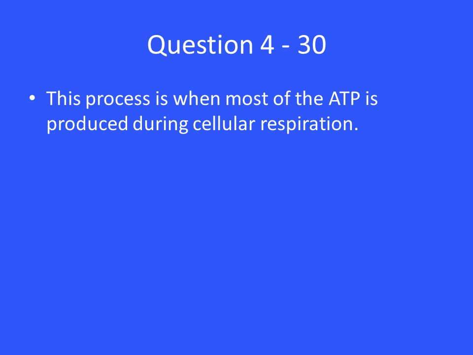 Question 4 - 30 This process is when most of the ATP is produced during cellular respiration.