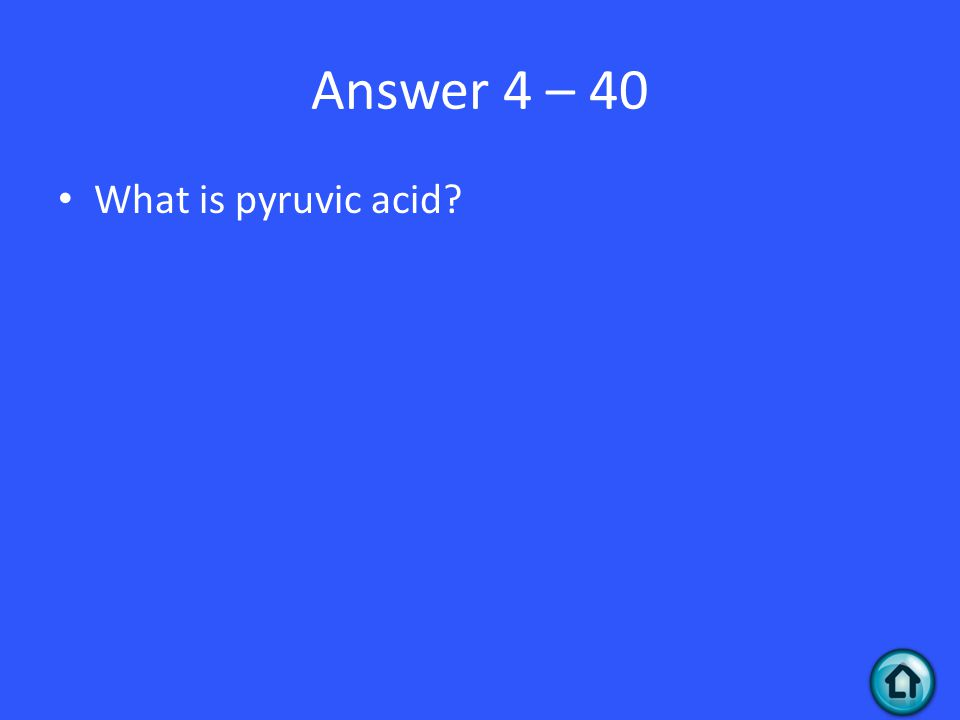 Answer 4 – 40 What is pyruvic acid