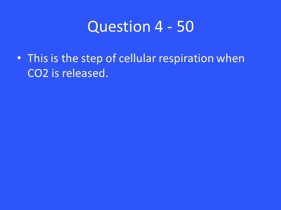 Question 4 - 50 This is the step of cellular respiration when CO2 is released.