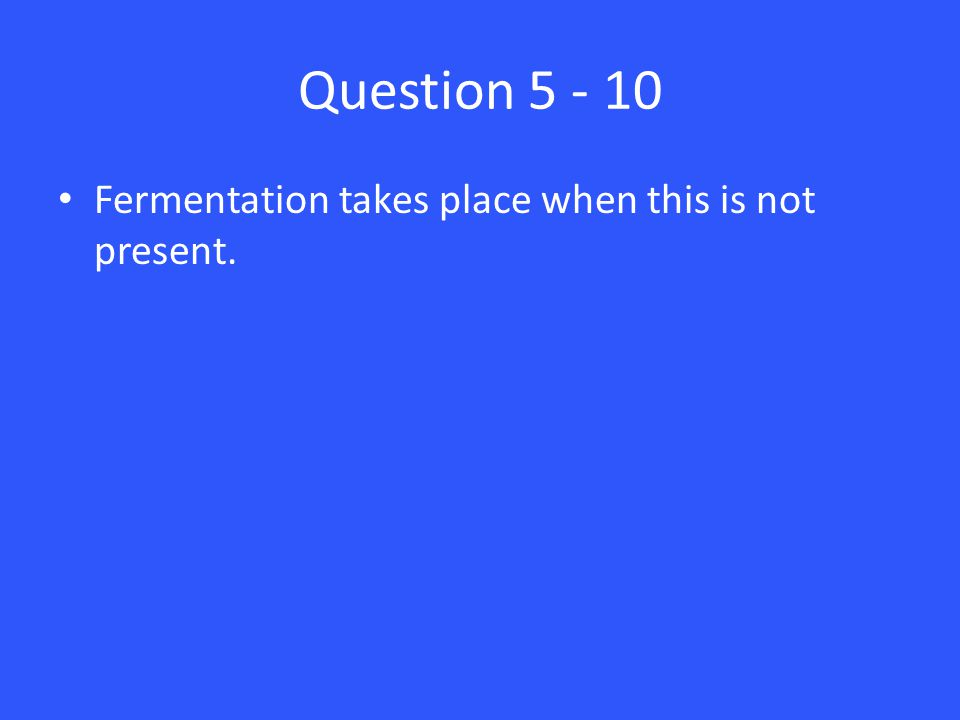 Question 5 - 10 Fermentation takes place when this is not present.