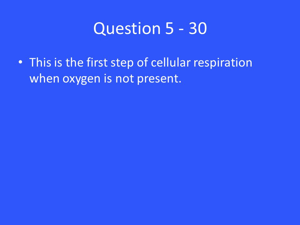 Question 5 - 30 This is the first step of cellular respiration when oxygen is not present.