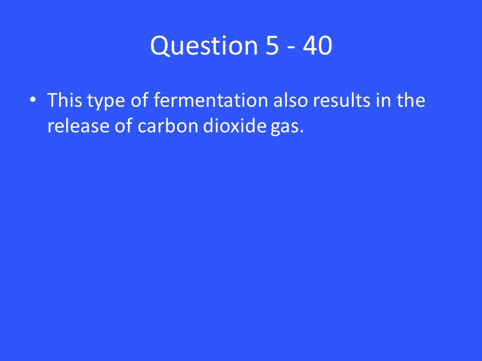 Question 5 - 40 This type of fermentation also results in the release of carbon dioxide gas.