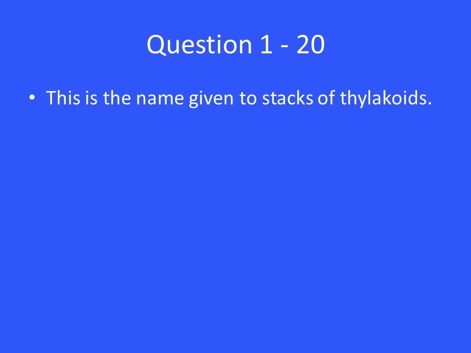 Question 1 - 20 This is the name given to stacks of thylakoids.