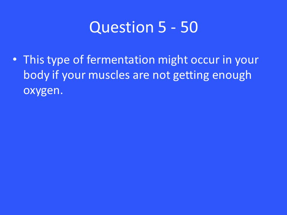 Question 5 - 50 This type of fermentation might occur in your body if your muscles are not getting enough oxygen.