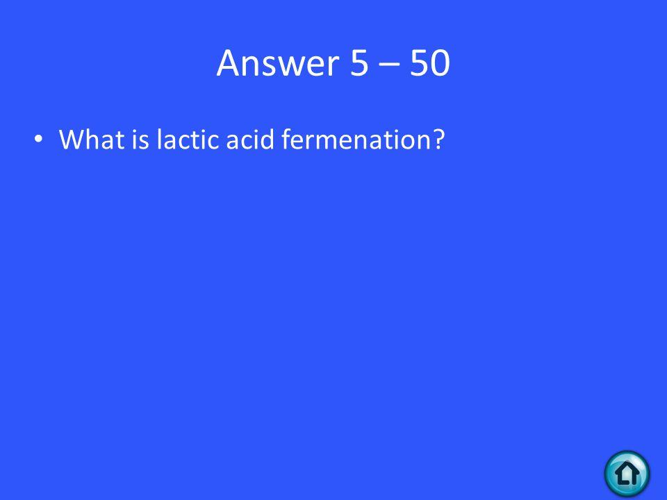 Answer 5 – 50 What is lactic acid fermenation