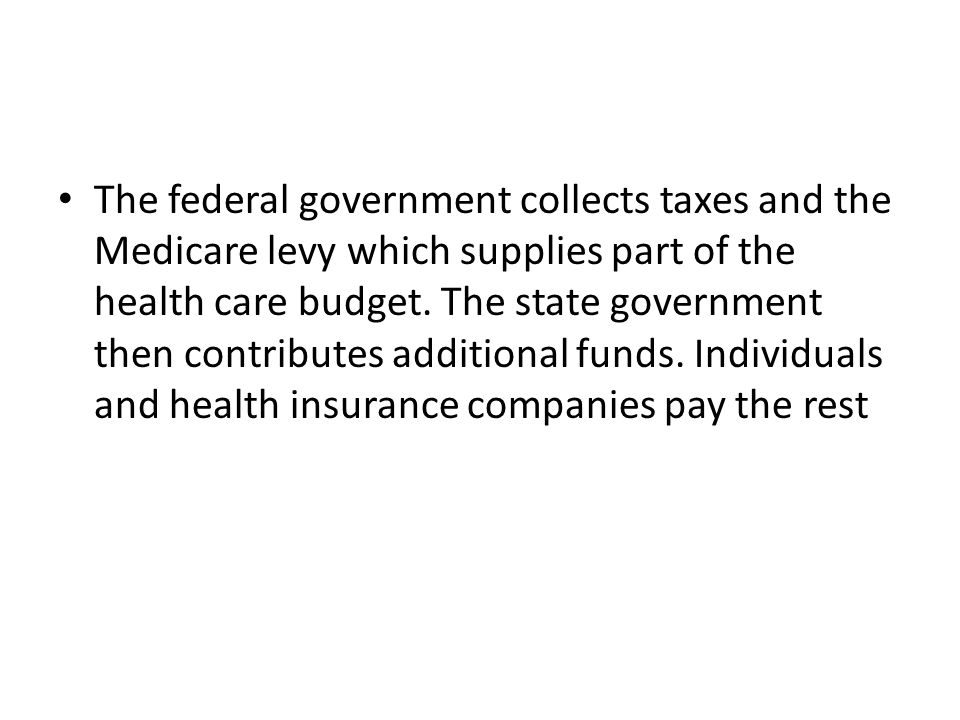 The federal government collects taxes and the Medicare levy which supplies part of the health care budget.