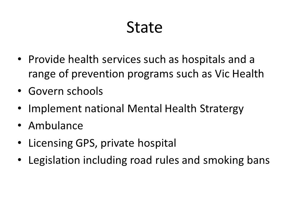 State Provide health services such as hospitals and a range of prevention programs such as Vic Health.