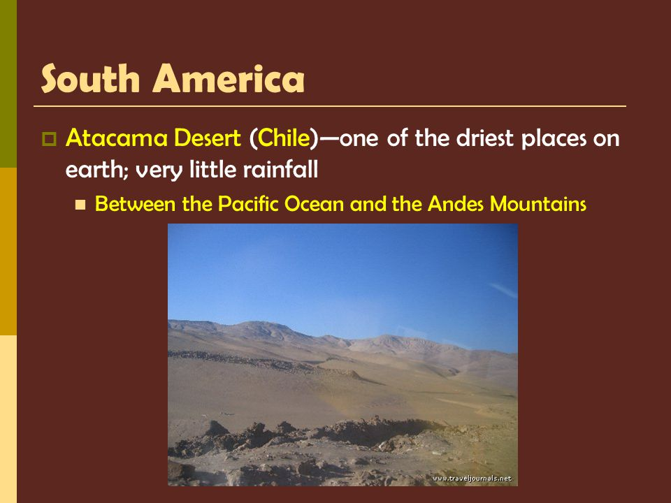 South America Atacama Desert (Chile)—one of the driest places on earth; very little rainfall.