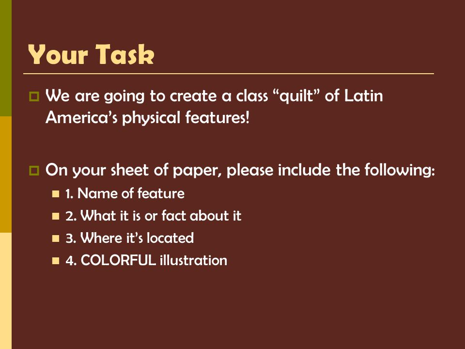Your Task We are going to create a class quilt of Latin America's physical features! On your sheet of paper, please include the following: