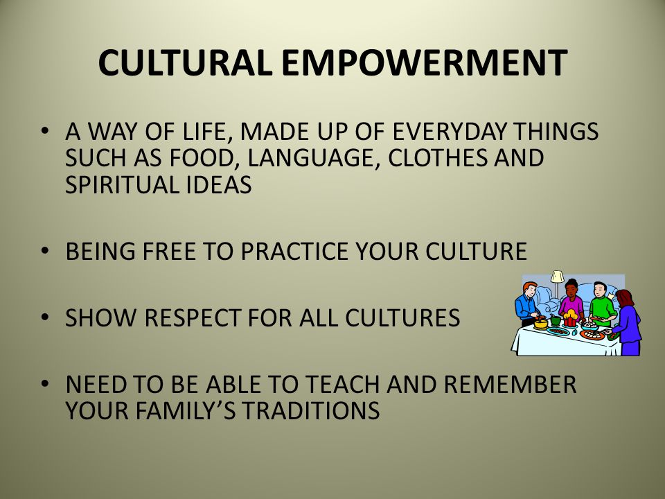 CULTURAL EMPOWERMENT A WAY OF LIFE, MADE UP OF EVERYDAY THINGS SUCH AS FOOD, LANGUAGE, CLOTHES AND SPIRITUAL IDEAS.