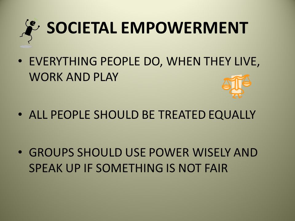 SOCIETAL EMPOWERMENT EVERYTHING PEOPLE DO, WHEN THEY LIVE, WORK AND PLAY. ALL PEOPLE SHOULD BE TREATED EQUALLY.