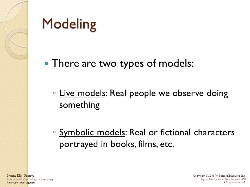 Modeling There are two types of models: