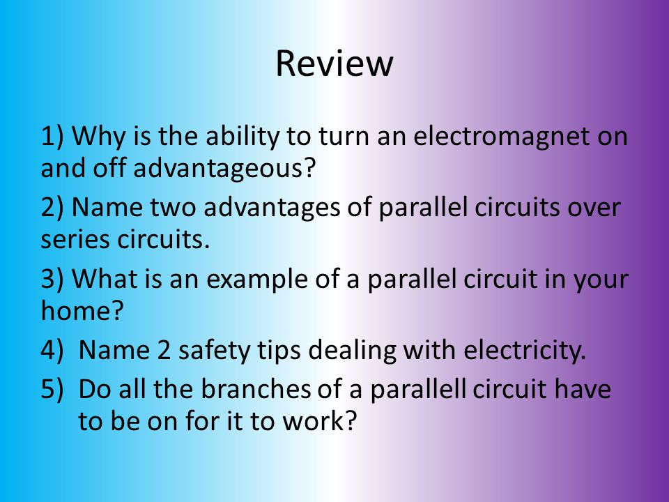 Review 1) Why is the ability to turn an electromagnet on and off advantageous 2) Name two advantages of parallel circuits over series circuits.