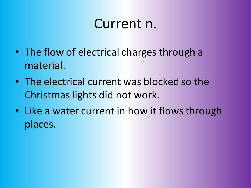 Current n. The flow of electrical charges through a material.