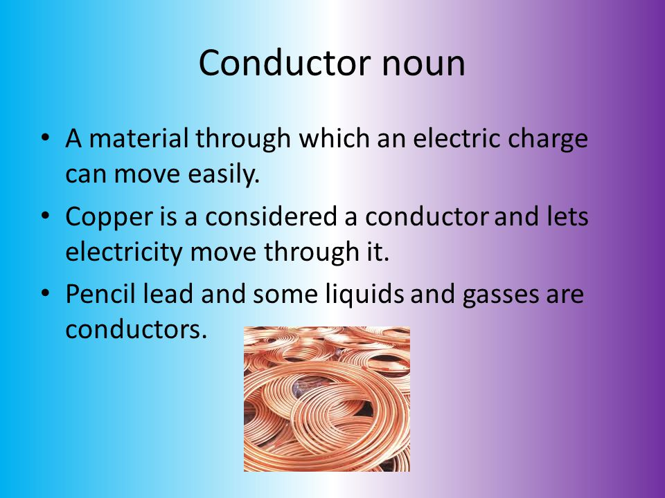 Conductor noun A material through which an electric charge can move easily. Copper is a considered a conductor and lets electricity move through it.