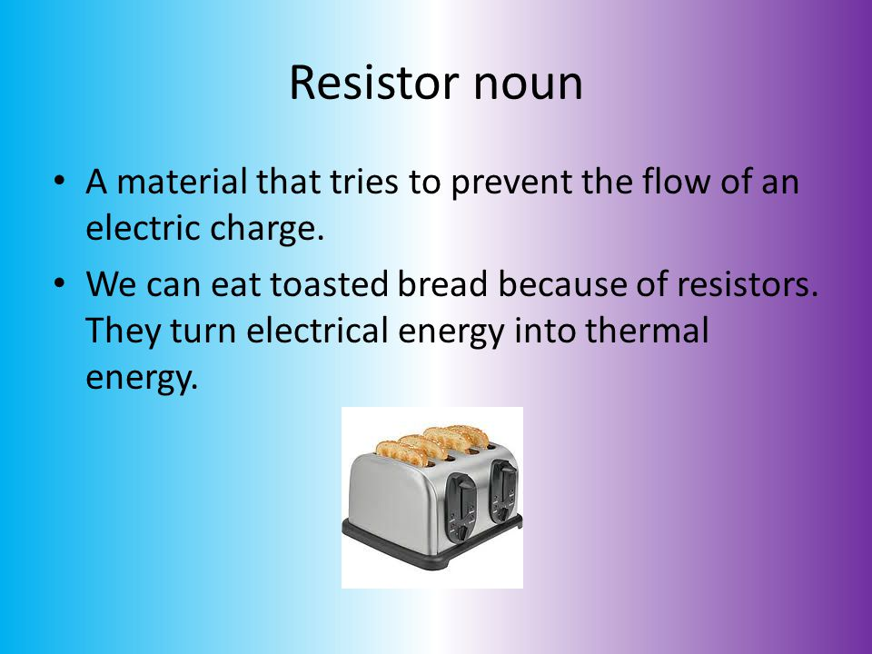 Resistor noun A material that tries to prevent the flow of an electric charge.