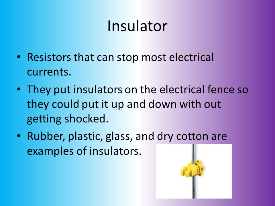 Insulator Resistors that can stop most electrical currents.