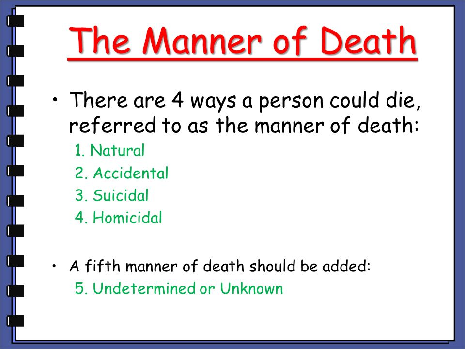 The Manner of Death There are 4 ways a person could die, referred to as the manner of death: 1. Natural.
