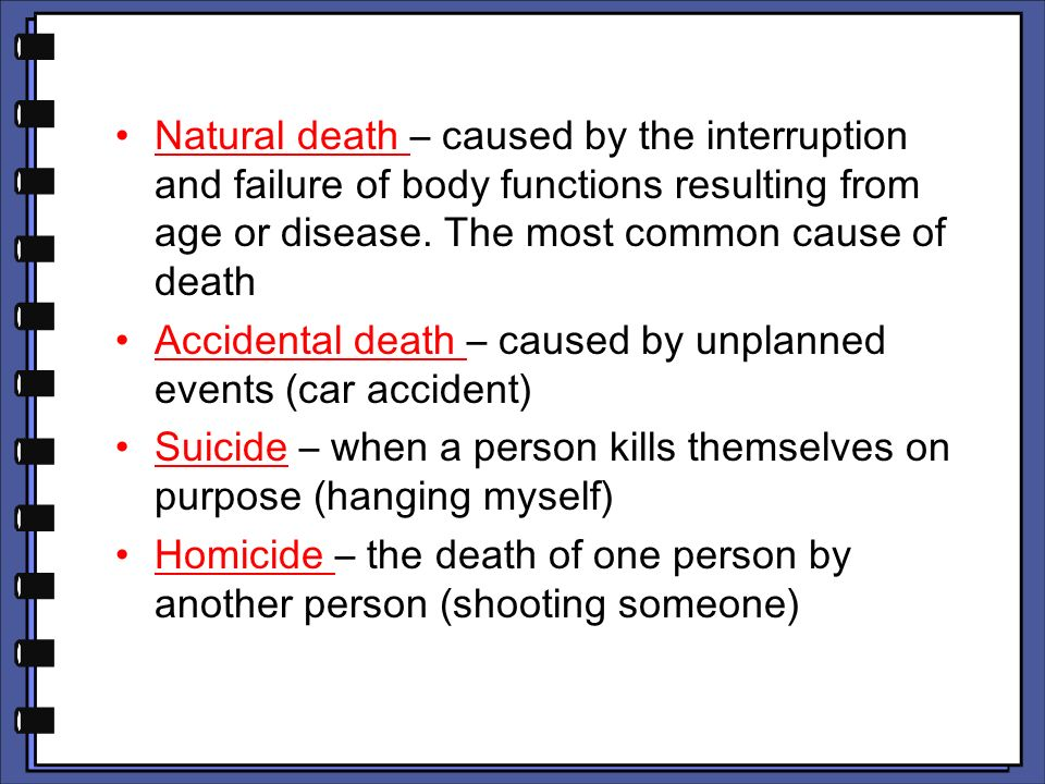 Natural death – caused by the interruption and failure of body functions resulting from age or disease. The most common cause of death