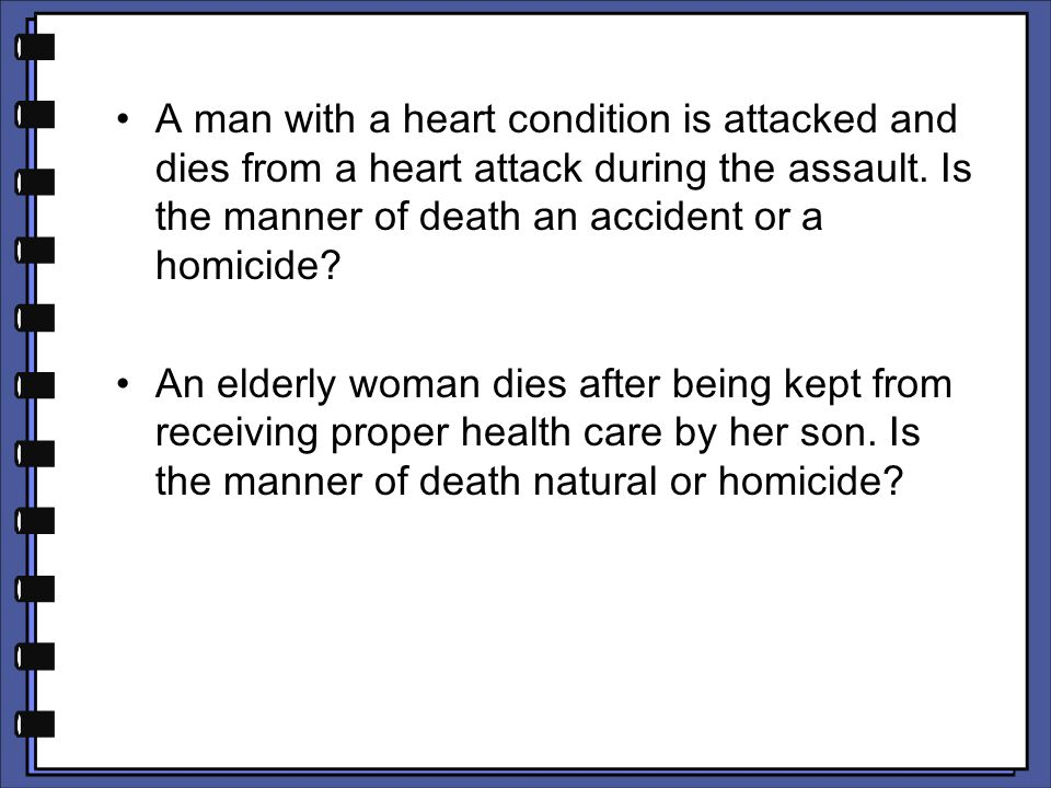A man with a heart condition is attacked and dies from a heart attack during the assault. Is the manner of death an accident or a homicide