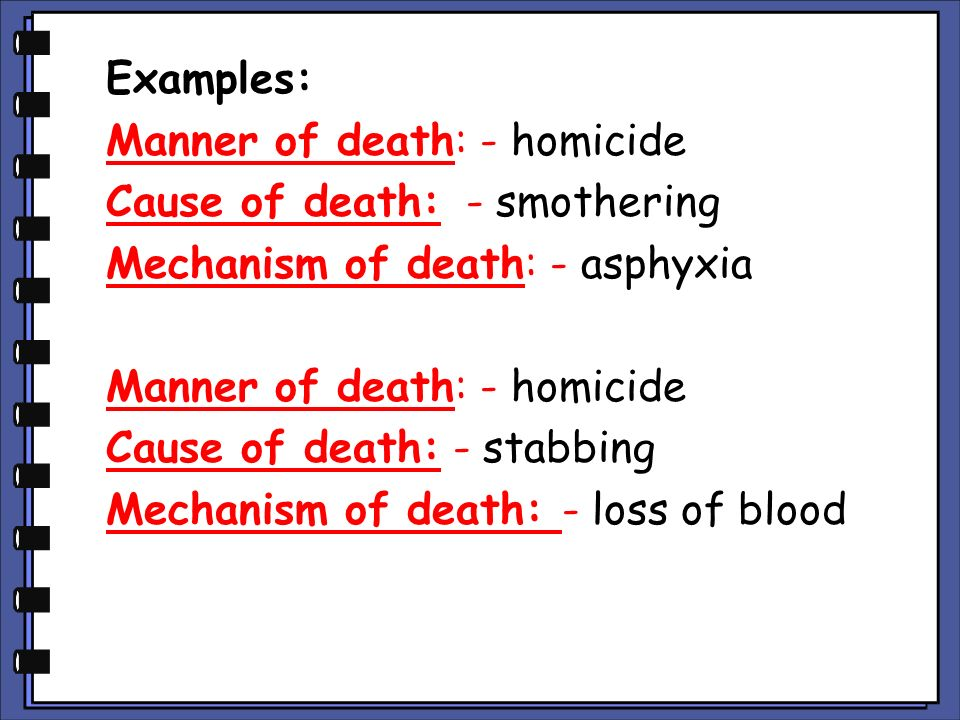 Examples: Manner of death: - homicide Cause of death: - smothering Mechanism of death: - asphyxia Cause of death: - stabbing Mechanism of death: - loss of blood