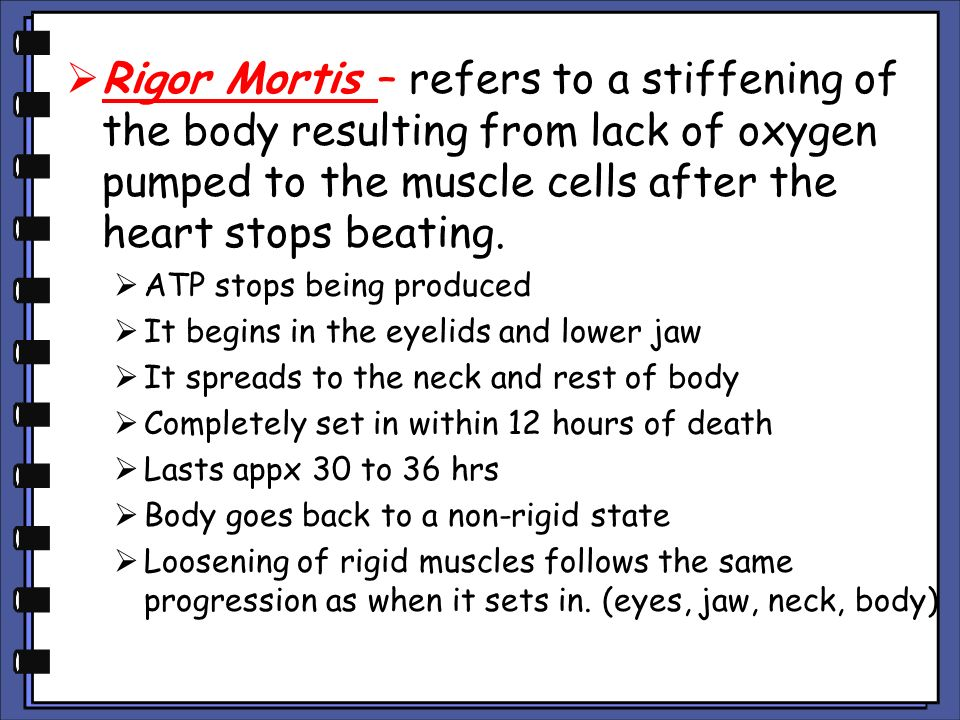 Rigor Mortis – refers to a stiffening of the body resulting from lack of oxygen pumped to the muscle cells after the heart stops beating.