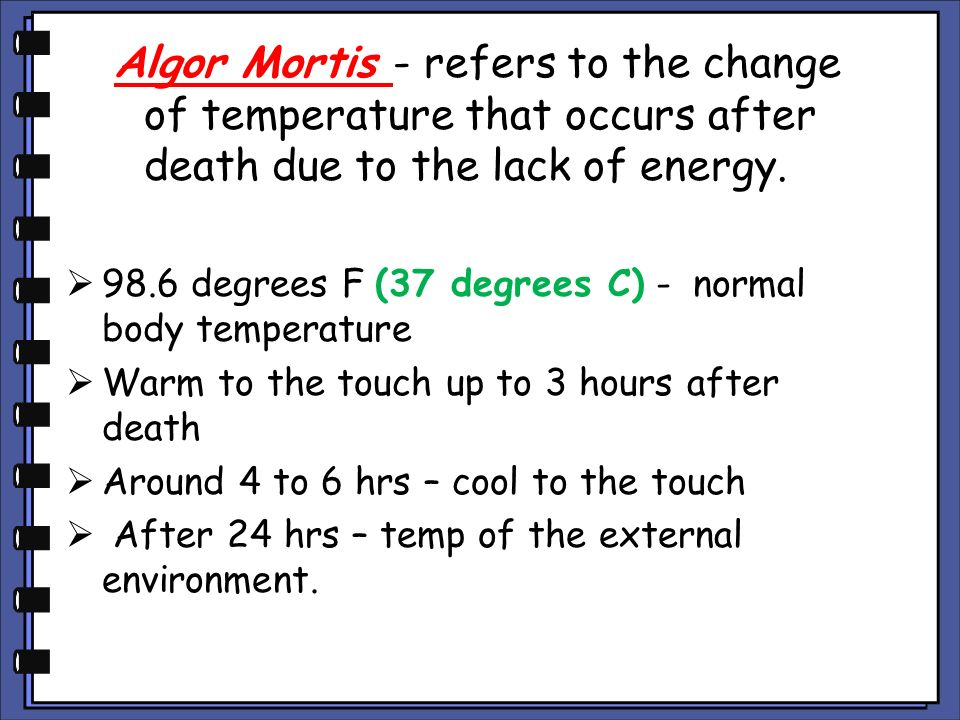 Algor Mortis - refers to the change of temperature that occurs after death due to the lack of energy.