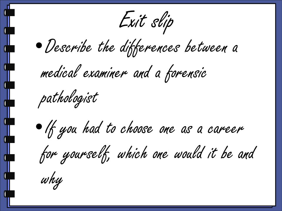 Exit slip Describe the differences between a medical examiner and a forensic pathologist.