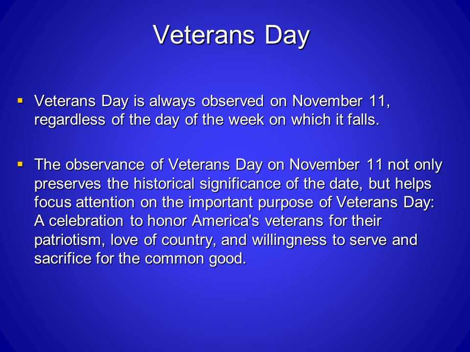 Veterans Day Veterans Day is always observed on November 11, regardless of the day of the week on which it falls.
