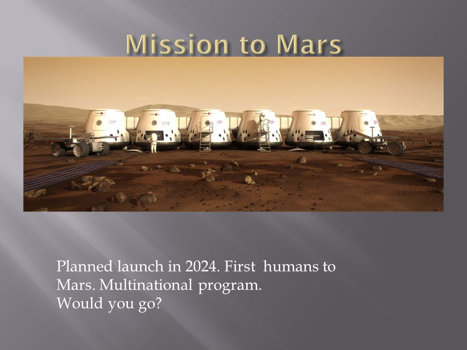 Mission to Mars Planned launch in First humans to Mars. Multinational program. Would you go