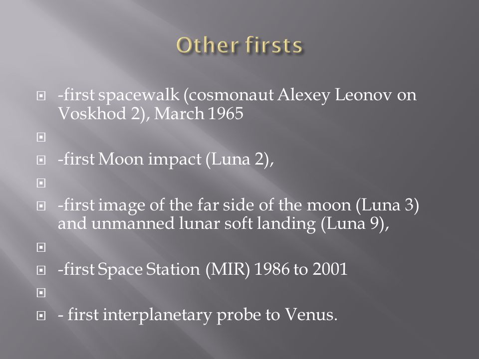 Other firsts -first spacewalk (cosmonaut Alexey Leonov on Voskhod 2), March first Moon impact (Luna 2),