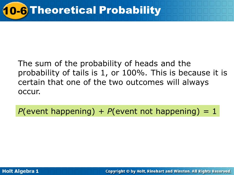The sum of the probability of heads and the probability of tails is 1, or 100%. This is because it is certain that one of the two outcomes will always occur.