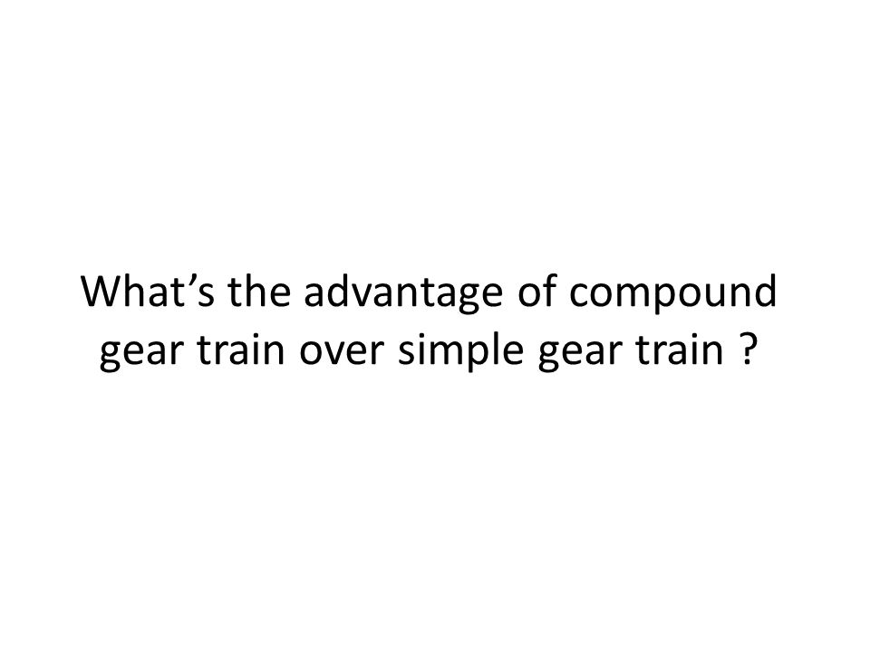What's the advantage of compound gear train over simple gear train
