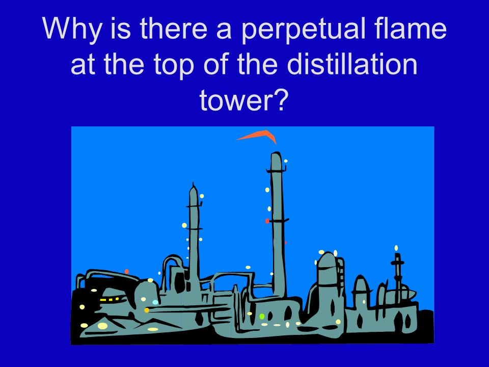 Why is there a perpetual flame at the top of the distillation tower
