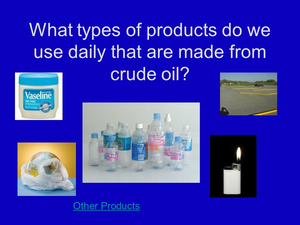 What types of products do we use daily that are made from crude oil